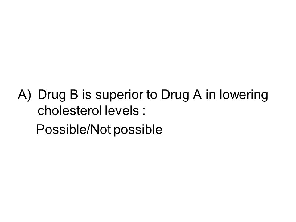 A)Drug B is superior to Drug A in lowering cholesterol levels : Possible/Not possible