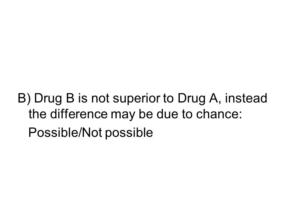 B) Drug B is not superior to Drug A, instead the difference may be due to chance: Possible/Not possible