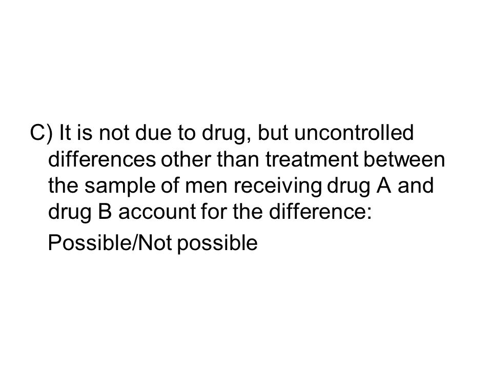 C) It is not due to drug, but uncontrolled differences other than treatment between the sample of men receiving drug A and drug B account for the difference: Possible/Not possible