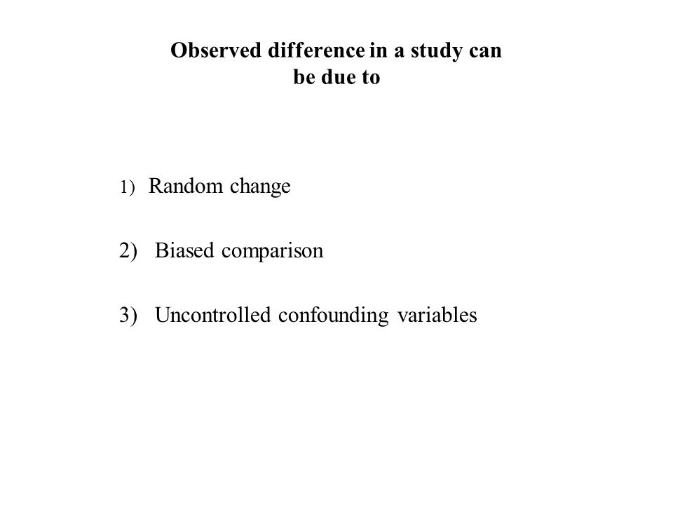 Observed difference in a study can be due to 1) Random change 2) Biased comparison 3) Uncontrolled confounding variables