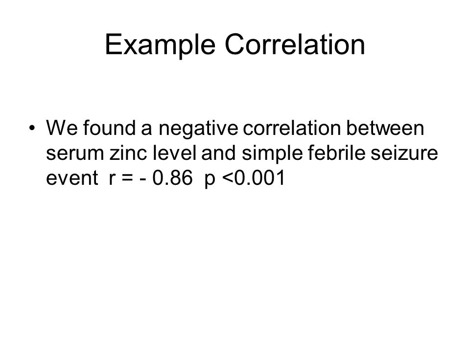 Example Correlation We found a negative correlation between serum zinc level and simple febrile seizure event r = - 0.86 p <0.001