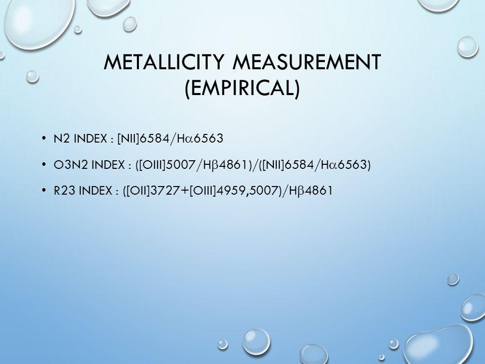 METALLICITY MEASUREMENT (EMPIRICAL) N2 INDEX : [NII]6584/H  6563 O3N2 INDEX : ([OIII]5007/H  4861)/([NII]6584/H  6563) R23 INDEX : ([OII]3727+[OIII