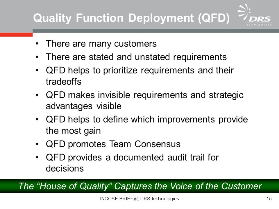There are many customers There are stated and unstated requirements QFD helps to prioritize requirements and their tradeoffs QFD makes invisible requirements and strategic advantages visible QFD helps to define which improvements provide the most gain QFD promotes Team Consensus QFD provides a documented audit trail for decisions Quality Function Deployment (QFD) The House of Quality Captures the Voice of the Customer 15 INCOSE BRIEF @ DRS Technologies