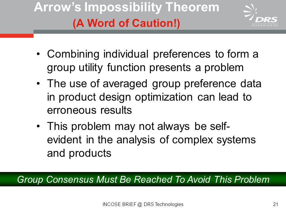 Combining individual preferences to form a group utility function presents a problem The use of averaged group preference data in product design optimization can lead to erroneous results This problem may not always be self- evident in the analysis of complex systems and products Arrow's Impossibility Theorem (A Word of Caution!) Provides a Hierarchical Model For Doing Tradeoffs Group Consensus Must Be Reached To Avoid This Problem 21 INCOSE BRIEF @ DRS Technologies