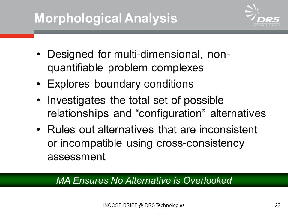 Designed for multi-dimensional, non- quantifiable problem complexes Explores boundary conditions Investigates the total set of possible relationships and configuration alternatives Rules out alternatives that are inconsistent or incompatible using cross-consistency assessment Morphological Analysis MA Ensures No Alternative is Overlooked 22 INCOSE BRIEF @ DRS Technologies