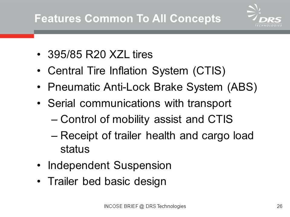 395/85 R20 XZL tires Central Tire Inflation System (CTIS) Pneumatic Anti-Lock Brake System (ABS) Serial communications with transport –Control of mobility assist and CTIS –Receipt of trailer health and cargo load status Independent Suspension Trailer bed basic design Features Common To All Concepts 26 INCOSE BRIEF @ DRS Technologies
