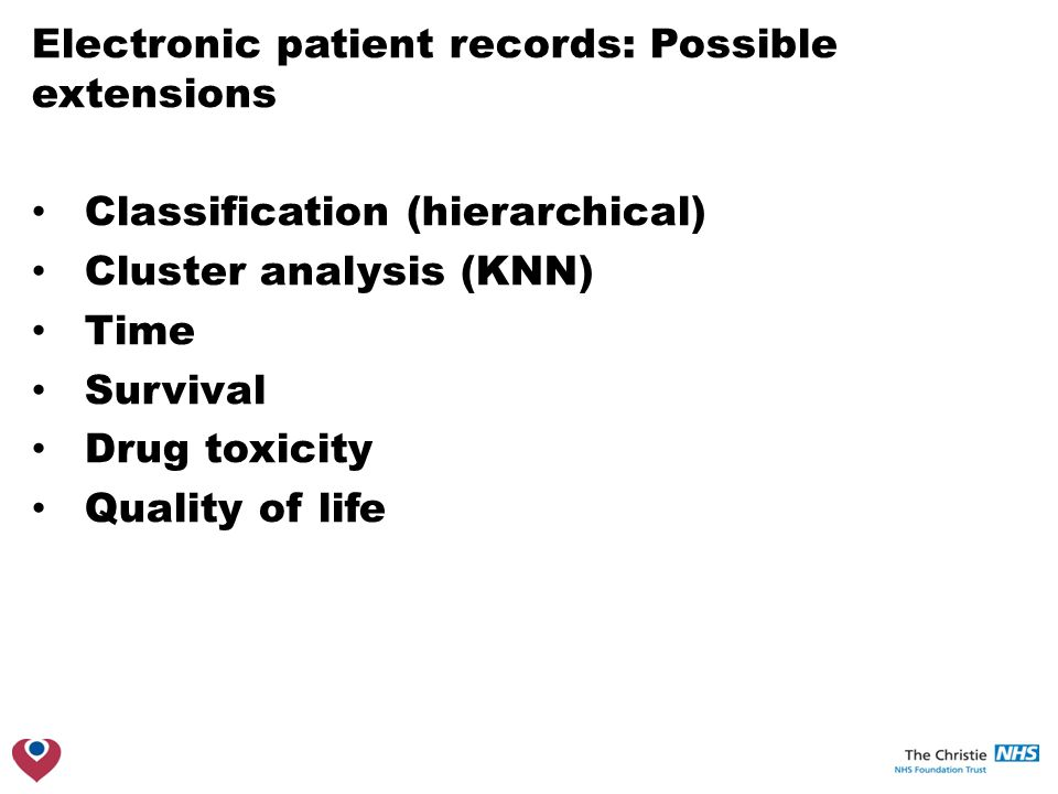 Electronic patient records: Possible extensions Classification (hierarchical) Cluster analysis (KNN) Time Survival Drug toxicity Quality of life