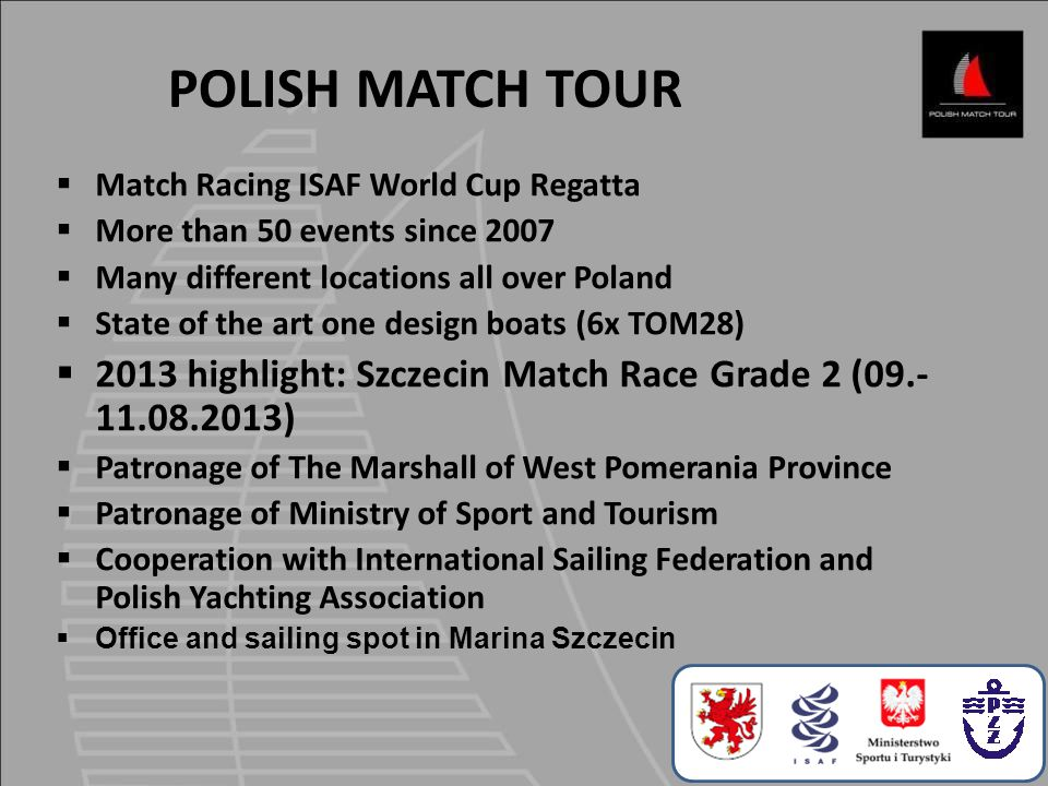  Match Racing ISAF World Cup Regatta  More than 50 events since 2007  Many different locations all over Poland  State of the art one design boats (6x TOM28)  2013 highlight: Szczecin Match Race Grade 2 (09.- 11.08.2013)  Patronage of The Marshall of West Pomerania Province  Patronage of Ministry of Sport and Tourism  Cooperation with International Sailing Federation and Polish Yachting Association  Office and sailing spot in Marina Szczecin POLISH MATCH TOUR
