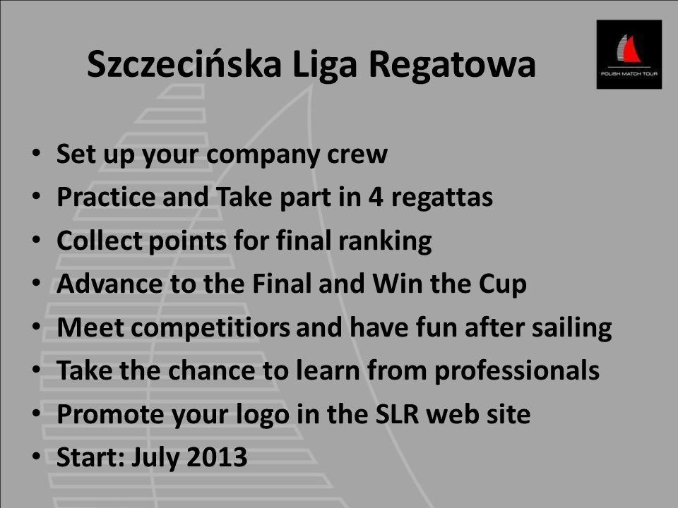 Set up your company crew Practice and Take part in 4 regattas Collect points for final ranking Advance to the Final and Win the Cup Meet competitiors and have fun after sailing Take the chance to learn from professionals Promote your logo in the SLR web site Start: July 2013 Szczecińska Liga Regatowa