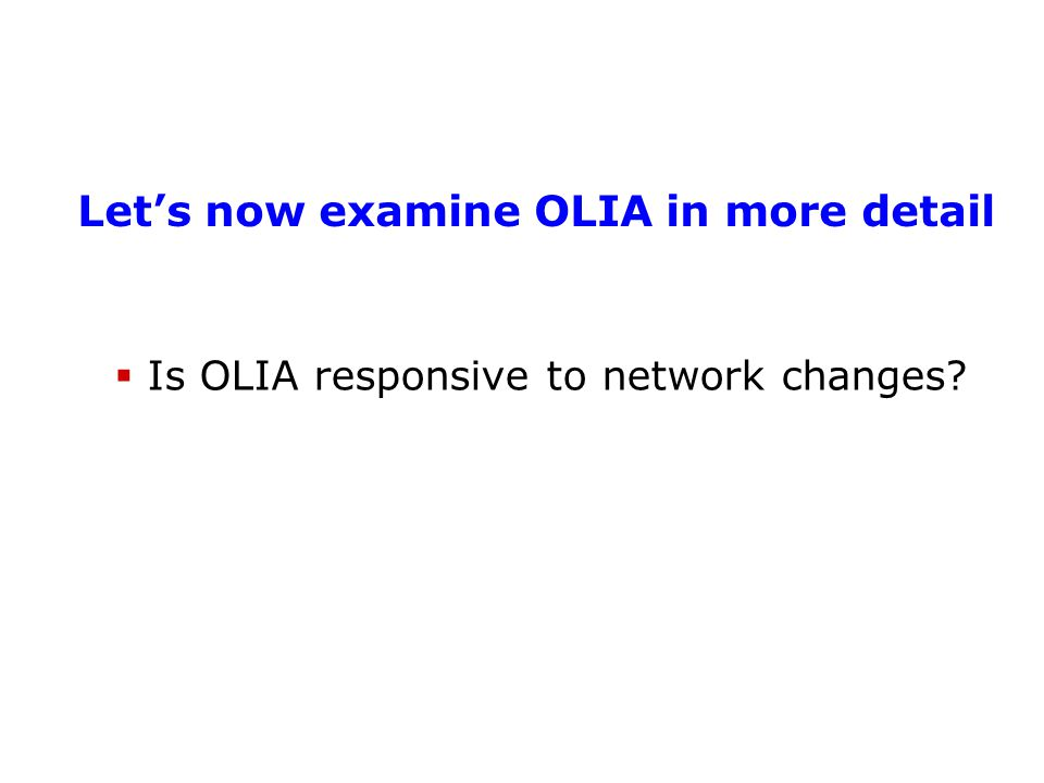 Let's now examine OLIA in more detail  Is OLIA responsive to network changes?