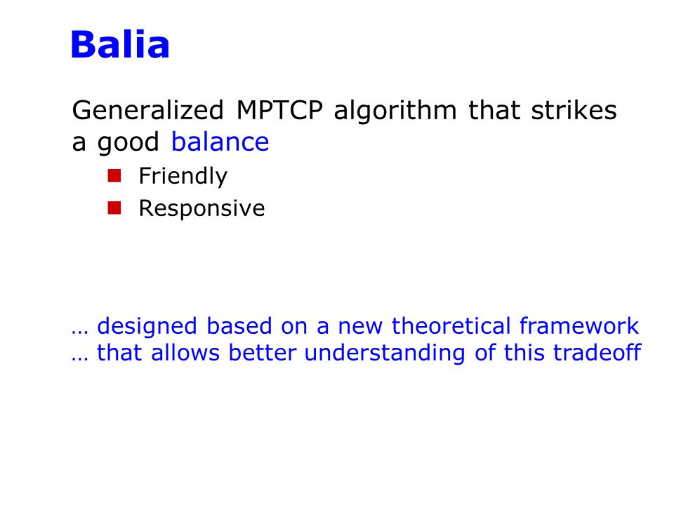 Balia Generalized MPTCP algorithm that strikes a good balance Friendly Responsive … designed based on a new theoretical framework … that allows better