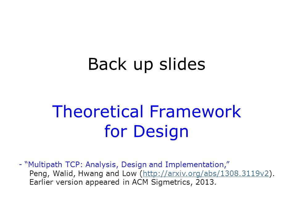 "Back up slides Theoretical Framework for Design - ""Multipath TCP: Analysis, Design and Implementation,"" Peng, Walid, Hwang and Low (http://arxiv.org/a"