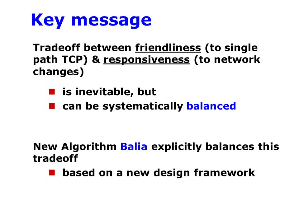 Key message Tradeoff between friendliness (to single path TCP) & responsiveness (to network changes) is inevitable, but can be systematically balanced