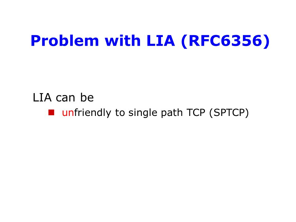 Problem with LIA (RFC6356) LIA can be unfriendly to single path TCP (SPTCP)
