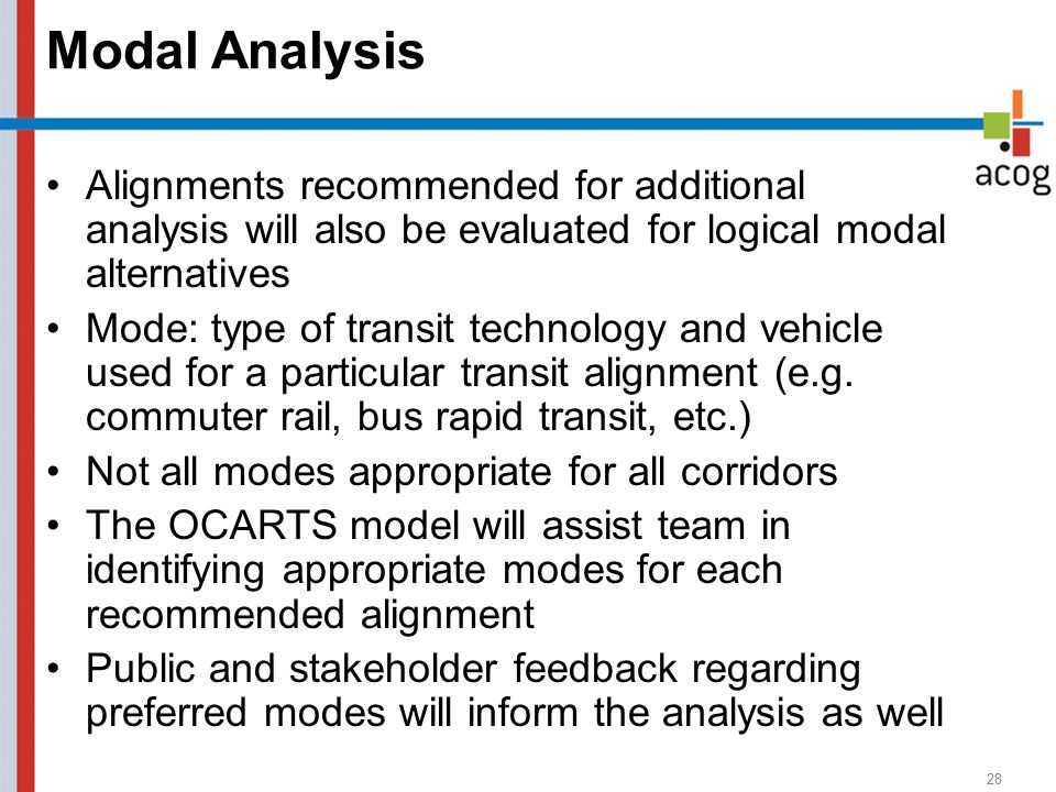 Modal Analysis 28 Alignments recommended for additional analysis will also be evaluated for logical modal alternatives Mode: type of transit technology and vehicle used for a particular transit alignment (e.g.