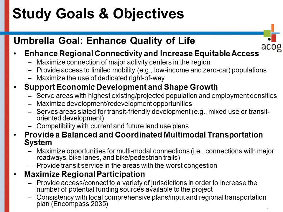 Study Goals & Objectives 8 Umbrella Goal: Enhance Quality of Life Enhance Regional Connectivity and Increase Equitable Access –Maximize connection of major activity centers in the region –Provide access to limited mobility (e.g., low-income and zero-car) populations –Maximize the use of dedicated right-of-way Support Economic Development and Shape Growth –Serve areas with highest existing/projected population and employment densities –Maximize development/redevelopment opportunities –Serves areas slated for transit-friendly development (e.g., mixed use or transit- oriented development) –Compatibility with current and future land use plans Provide a Balanced and Coordinated Multimodal Transportation System –Maximize opportunities for multi-modal connections (i.e., connections with major roadways, bike lanes, and bike/pedestrian trails) –Provide transit service in the areas with the worst congestion Maximize Regional Participation –Provide access/connect to a variety of jurisdictions in order to increase the number of potential funding sources available to the project –Consistency with local comprehensive plans/input and regional transportation plan (Encompass 2035)