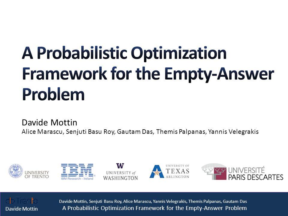 Davide Mottin, Senjuti Basu Roy, Alice Marascu, Yannis Velegrakis, Themis Palpanas, Gautam Das A Probabilistic Optimization Framework for the Empty-Answer Problem Davide Mottin CAR DB CAR DB query = Alarm, DSL, Manual {} No answer 2
