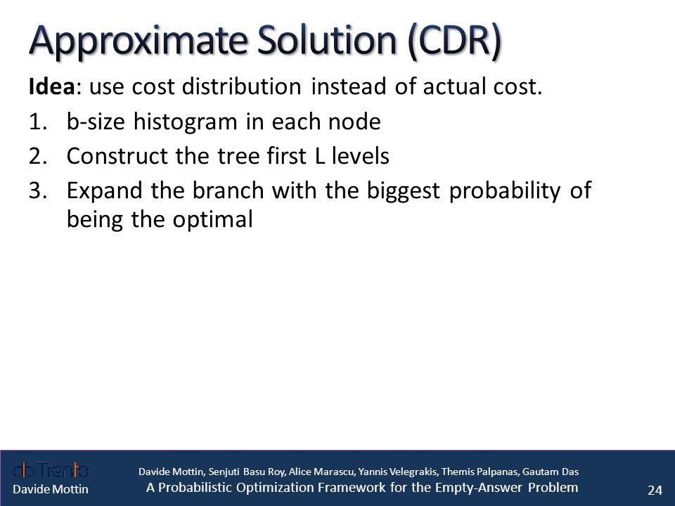 Davide Mottin, Senjuti Basu Roy, Alice Marascu, Yannis Velegrakis, Themis Palpanas, Gautam Das A Probabilistic Optimization Framework for the Empty-Answer Problem Davide Mottin Idea: use cost distribution instead of actual cost.