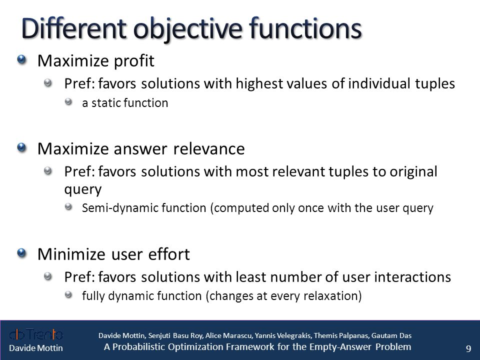 Davide Mottin, Senjuti Basu Roy, Alice Marascu, Yannis Velegrakis, Themis Palpanas, Gautam Das A Probabilistic Optimization Framework for the Empty-Answer Problem Davide Mottin Maximize profit Pref: favors solutions with highest values of individual tuples a static function Maximize answer relevance Pref: favors solutions with most relevant tuples to original query Semi-dynamic function (computed only once with the user query Minimize user effort Pref: favors solutions with least number of user interactions fully dynamic function (changes at every relaxation) 9