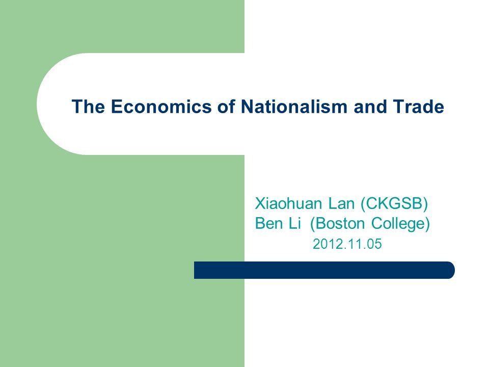 Xiaohuan Lan (CKGSB) Ben Li (Boston College) 2012.11.05 The Economics of Nationalism and Trade