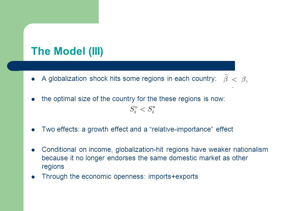 The Model (III) A globalization shock hits some regions in each country: the optimal size of the country for the these regions is now: Two effects: a growth effect and a relative-importance effect Conditional on income, globalization-hit regions have weaker nationalism because it no longer endorses the same domestic market as other regions Through the economic openness: imports+exports