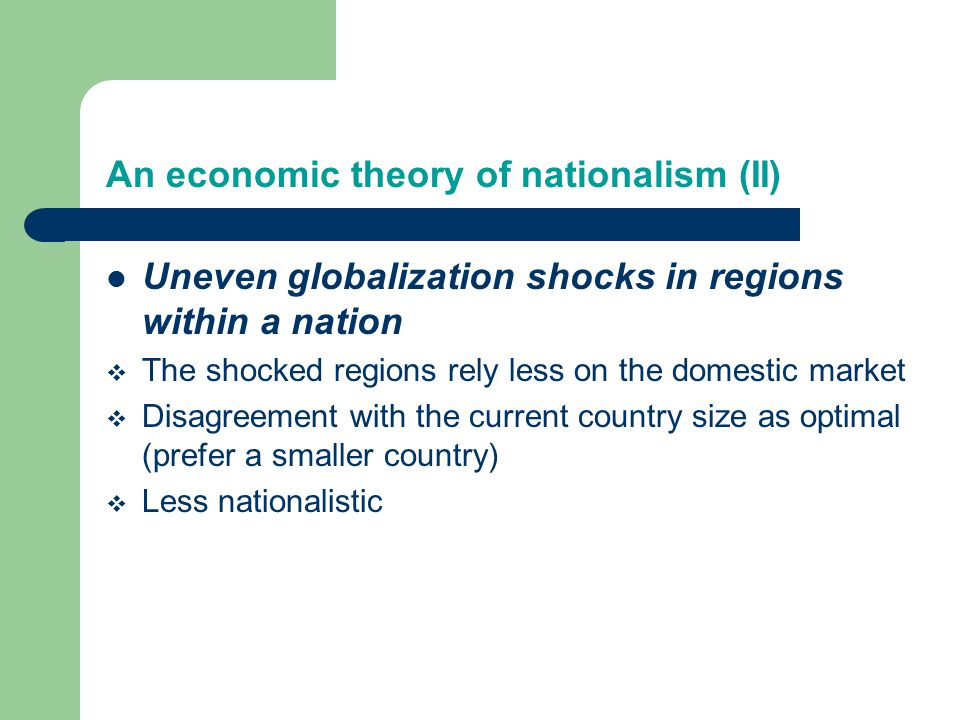An economic theory of nationalism (II) Uneven globalization shocks in regions within a nation  The shocked regions rely less on the domestic market  Disagreement with the current country size as optimal (prefer a smaller country)  Less nationalistic