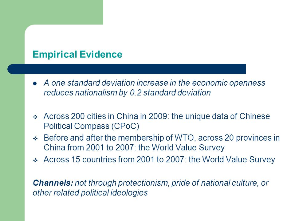 Empirical Evidence A one standard deviation increase in the economic openness reduces nationalism by 0.2 standard deviation  Across 200 cities in China in 2009: the unique data of Chinese Political Compass (CPoC)  Before and after the membership of WTO, across 20 provinces in China from 2001 to 2007: the World Value Survey  Across 15 countries from 2001 to 2007: the World Value Survey Channels: not through protectionism, pride of national culture, or other related political ideologies