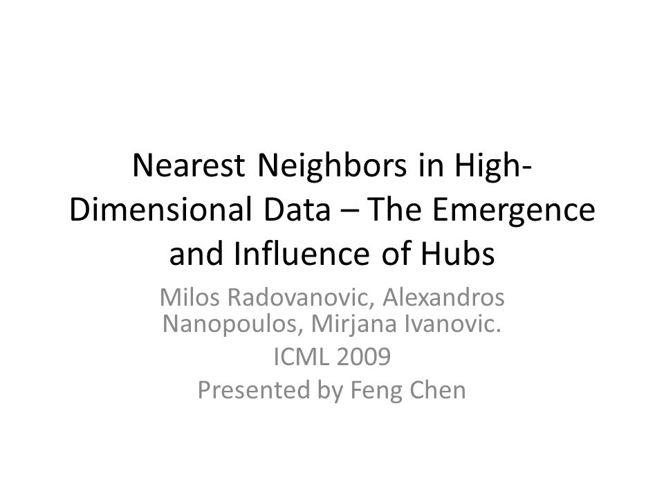 Nearest Neighbors in High- Dimensional Data – The Emergence and Influence of Hubs Milos Radovanovic, Alexandros Nanopoulos, Mirjana Ivanovic.