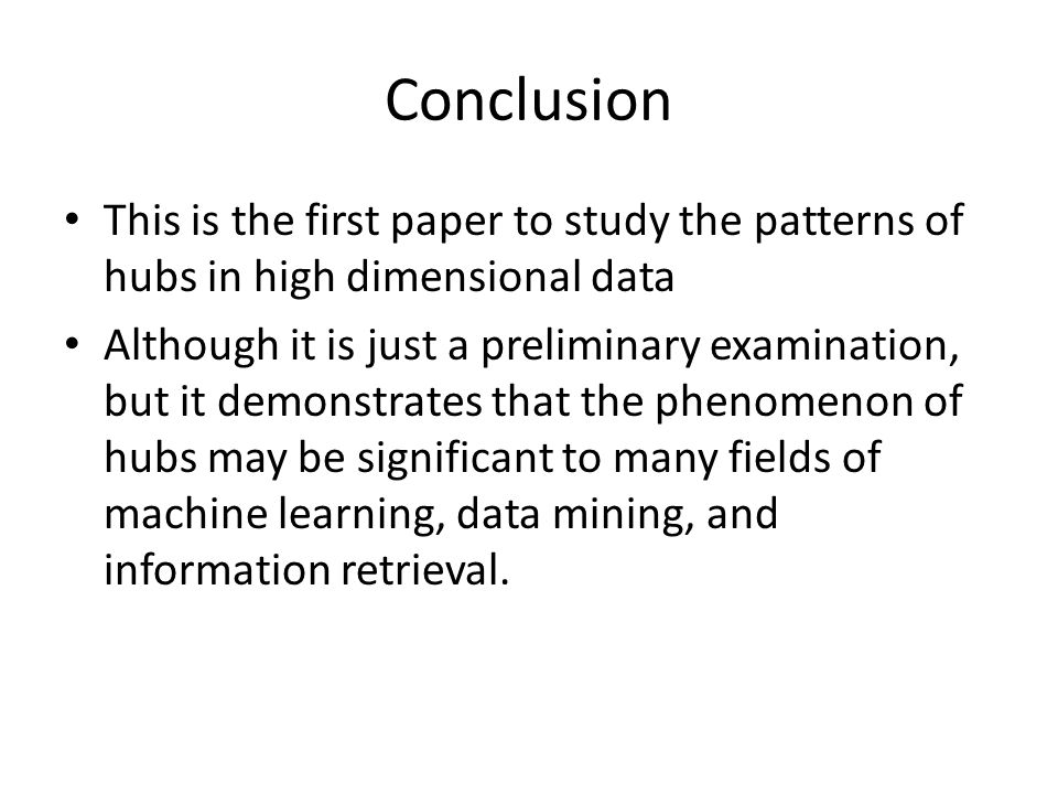 Conclusion This is the first paper to study the patterns of hubs in high dimensional data Although it is just a preliminary examination, but it demons