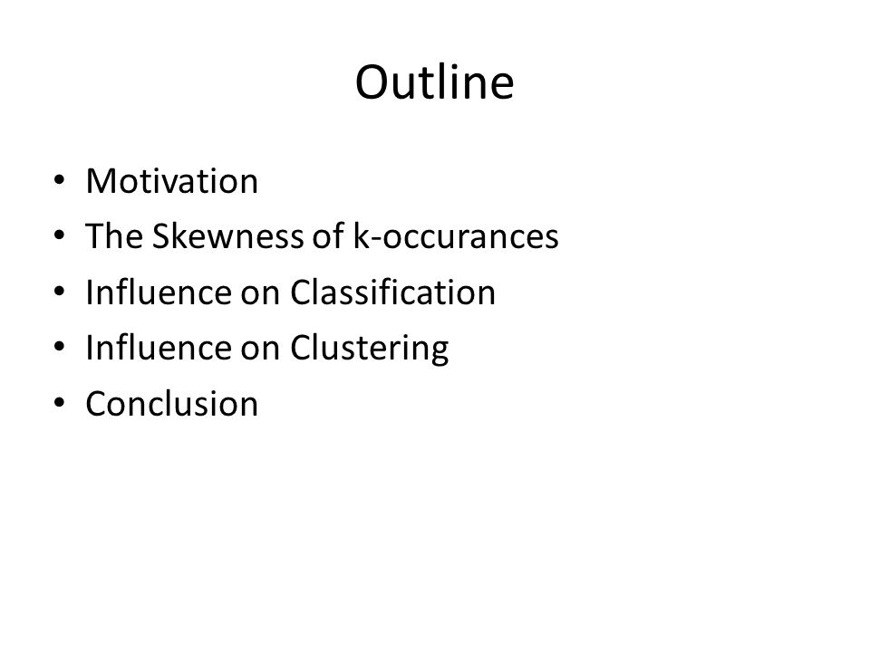 Outline Motivation The Skewness of k-occurances Influence on Classification Influence on Clustering Conclusion