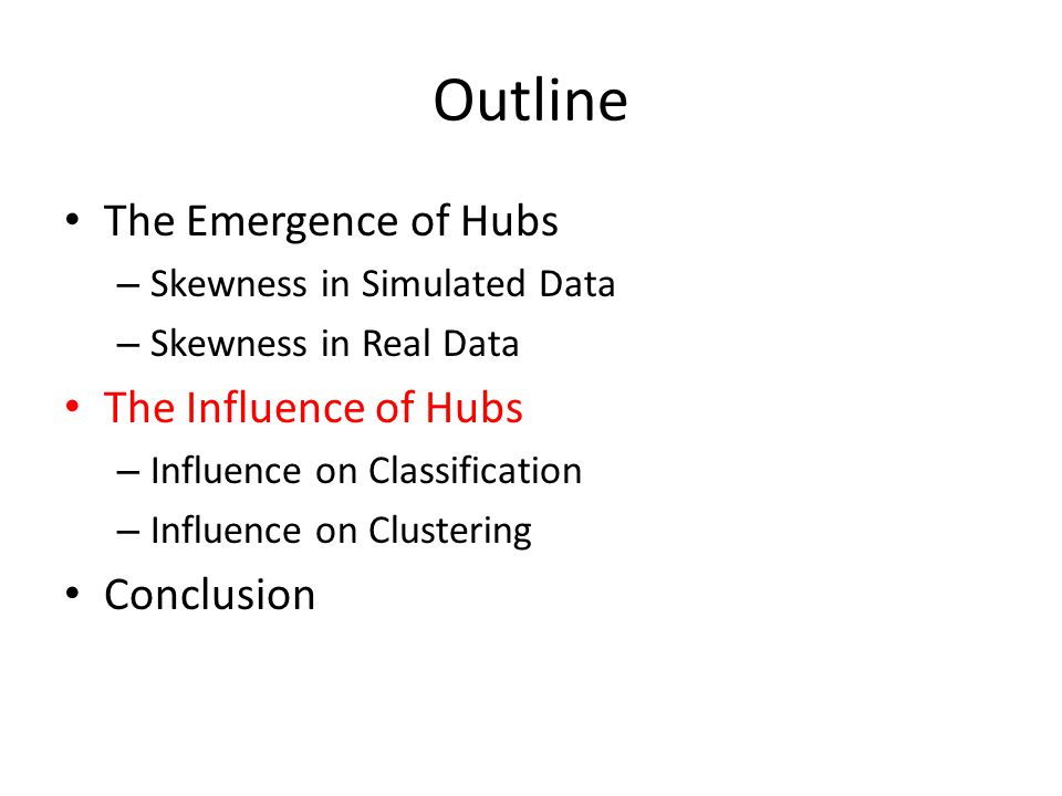 Outline The Emergence of Hubs – Skewness in Simulated Data – Skewness in Real Data The Influence of Hubs – Influence on Classification – Influence on Clustering Conclusion