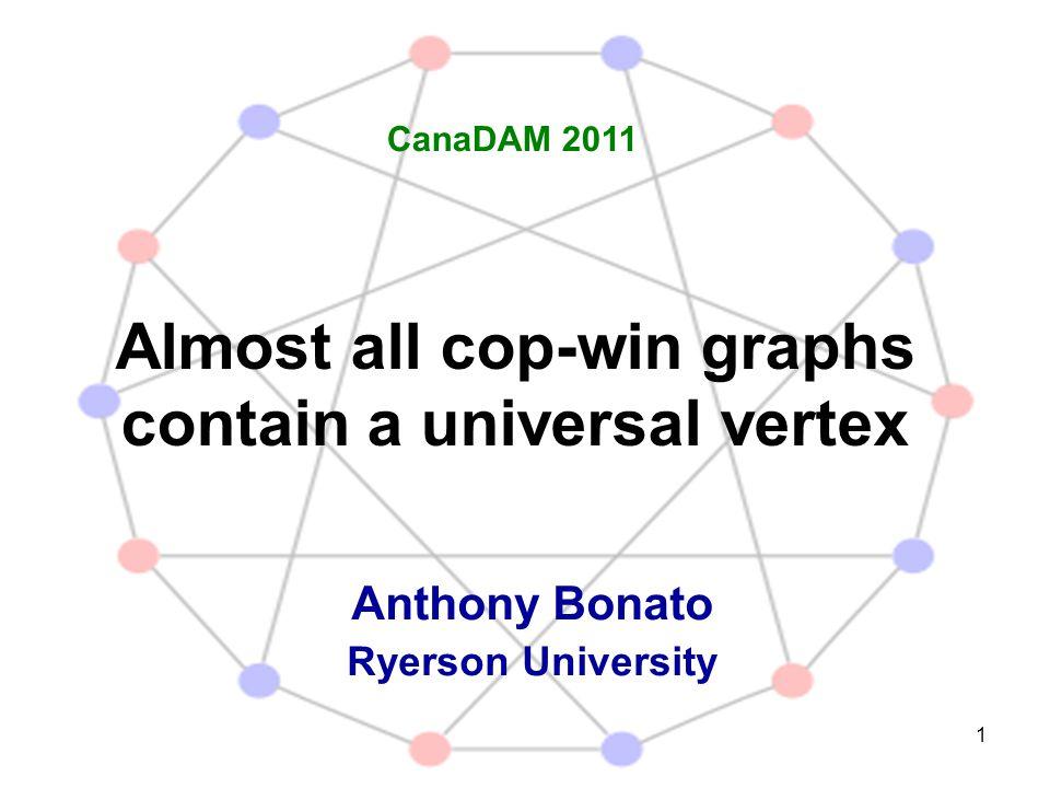 1 Almost all cop-win graphs contain a universal vertex Anthony Bonato Ryerson University CanaDAM 2011
