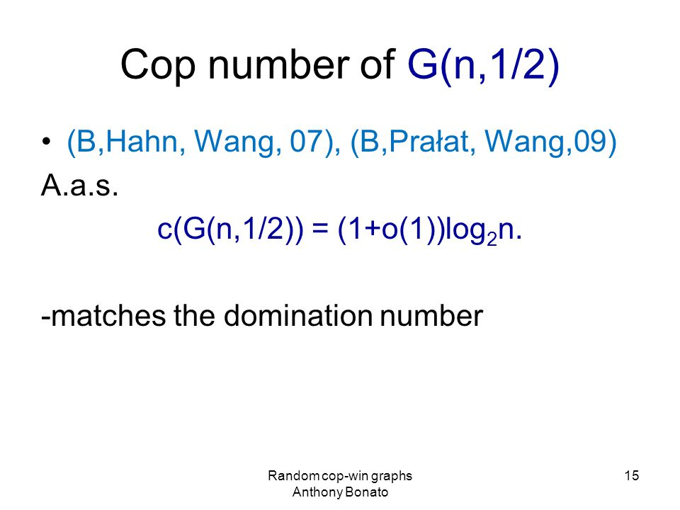 Cop number of G(n,1/2) (B,Hahn, Wang, 07), (B,Prałat, Wang,09) A.a.s.