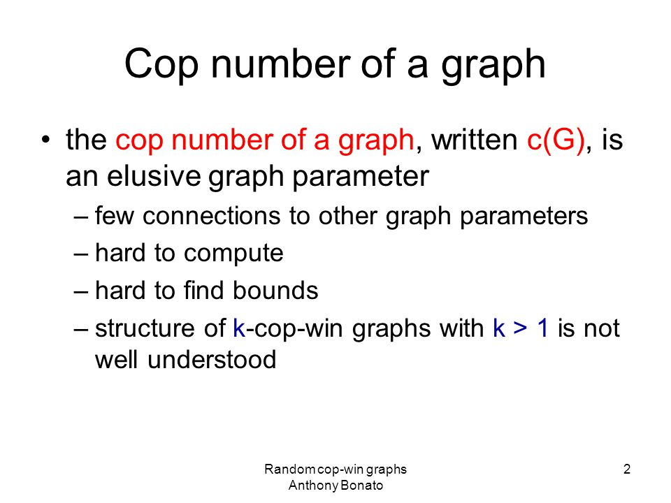 Cop number of a graph the cop number of a graph, written c(G), is an elusive graph parameter –few connections to other graph parameters –hard to compute –hard to find bounds –structure of k-cop-win graphs with k > 1 is not well understood Random cop-win graphs Anthony Bonato 2