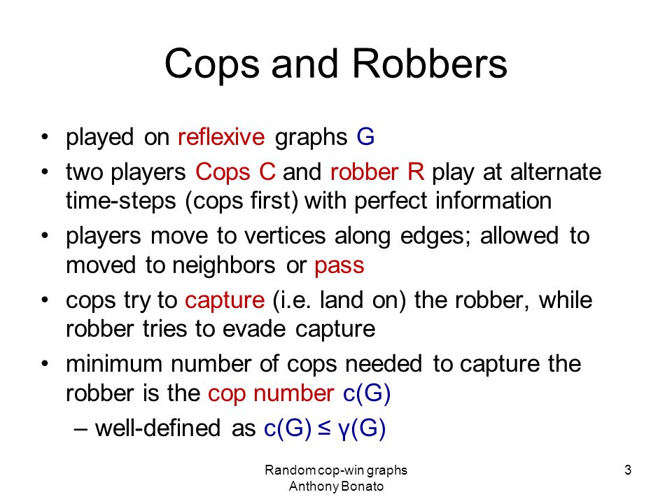 Cops and Robbers played on reflexive graphs G two players Cops C and robber R play at alternate time-steps (cops first) with perfect information players move to vertices along edges; allowed to moved to neighbors or pass cops try to capture (i.e.