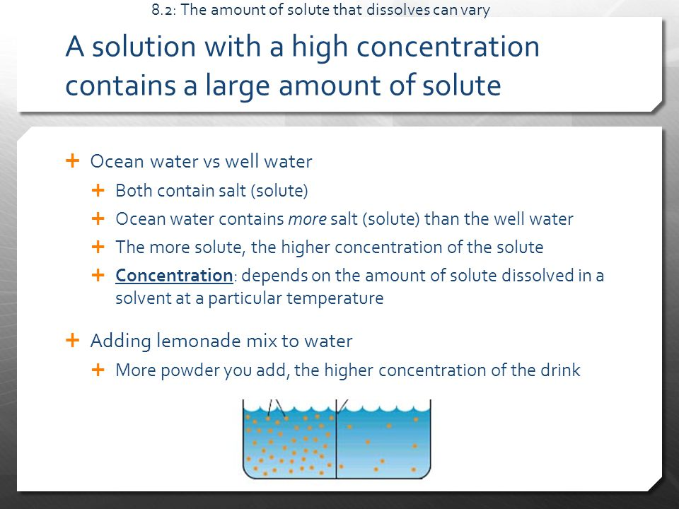 A solution with a high concentration contains a large amount of solute  Ocean water vs well water  Both contain salt (solute)  Ocean water contains more salt (solute) than the well water  The more solute, the higher concentration of the solute  Concentration: depends on the amount of solute dissolved in a solvent at a particular temperature  Adding lemonade mix to water  More powder you add, the higher concentration of the drink 8.2: The amount of solute that dissolves can vary