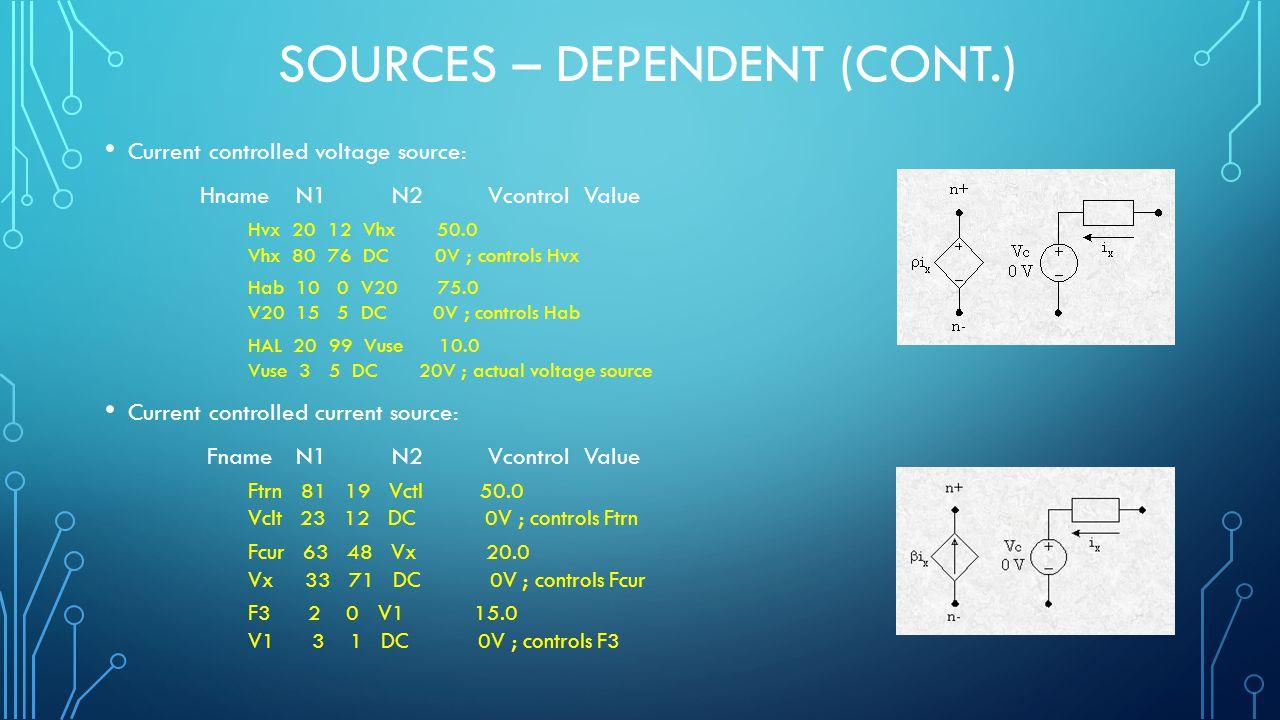 SOURCES – DEPENDENT (CONT.) Current controlled voltage source: Hname N1 N2 Vcontrol Value Hvx 20 12 Vhx 50.0 Vhx 80 76 DC 0V ; controls Hvx Hab 10 0 V20 75.0 V20 15 5 DC 0V ; controls Hab HAL 20 99 Vuse 10.0 Vuse 3 5 DC 20V ; actual voltage source Current controlled current source: Fname N1 N2 Vcontrol Value Ftrn 81 19 Vctl 50.0 Vclt 23 12 DC 0V ; controls Ftrn Fcur 63 48 Vx 20.0 Vx 33 71 DC 0V ; controls Fcur F3 2 0 V1 15.0 V1 3 1 DC 0V ; controls F3