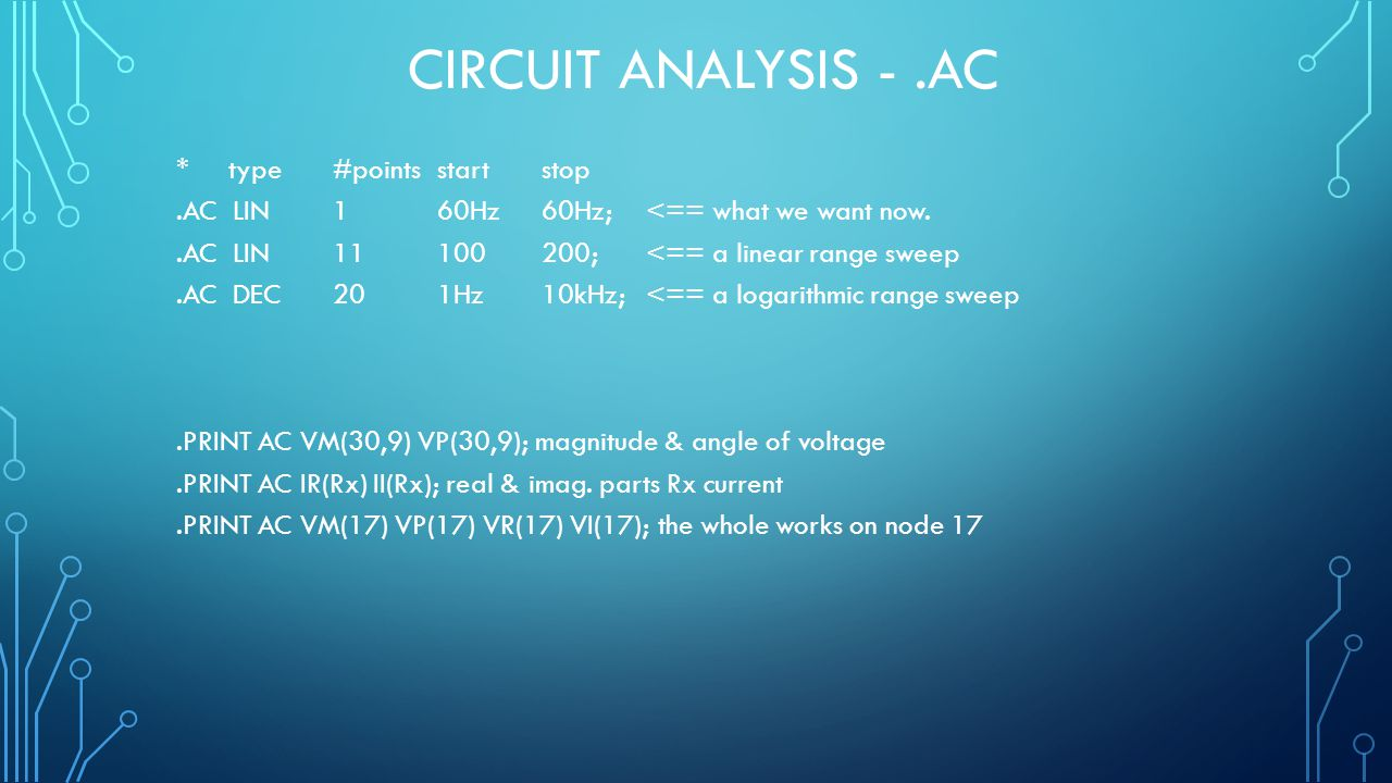 CIRCUIT ANALYSIS -.AC * type #points start stop.AC LIN 160Hz 60Hz; <== what we want now..AC LIN 11100 200; <== a linear range sweep.AC DEC 20 1Hz 10kH