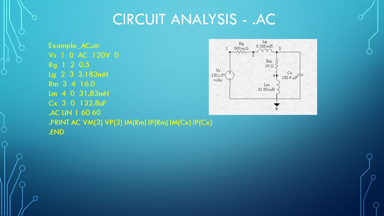 CIRCUIT ANALYSIS -.AC Example_AC.cir Vs 1 0 AC 120V 0 Rg 1 2 0.5 Lg 2 3 3.183mH Rm 3 4 16.0 Lm 4 0 31.83mH Cx 3 0 132.8uF.AC LIN 1 60 60.PRINT AC VM(3) VP(3) IM(Rm) IP(Rm) IM(Cx) IP(Cx).END