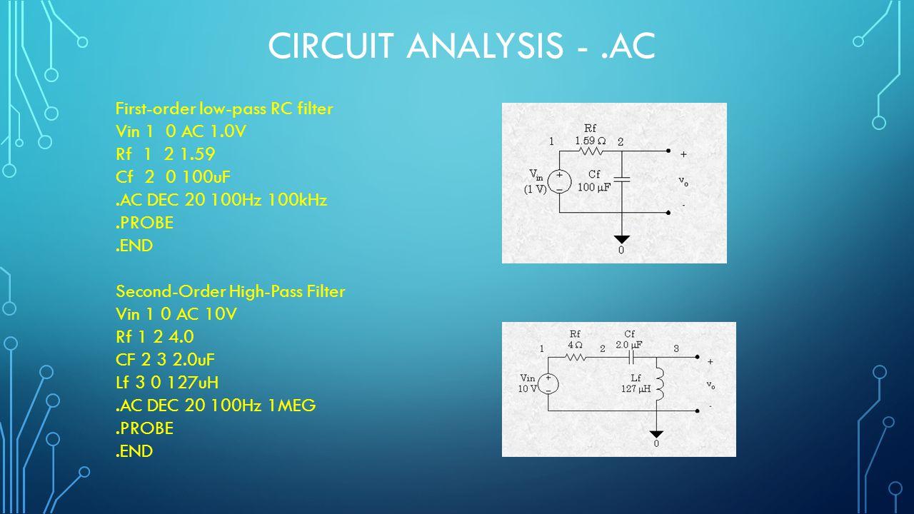 CIRCUIT ANALYSIS -.AC First-order low-pass RC filter Vin 1 0 AC 1.0V Rf 1 2 1.59 Cf 2 0 100uF.AC DEC 20 100Hz 100kHz.PROBE.END Second-Order High-Pass Filter Vin 1 0 AC 10V Rf 1 2 4.0 CF 2 3 2.0uF Lf 3 0 127uH.AC DEC 20 100Hz 1MEG.PROBE.END
