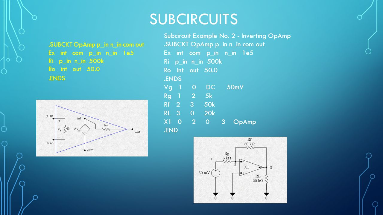 SUBCIRCUITS.SUBCKT OpAmp p_in n_in com out Ex int com p_in n_in 1e5 Ri p_in n_in 500k Ro int out 50.0.ENDS Subcircuit Example No. 2 - Inverting OpAmp.