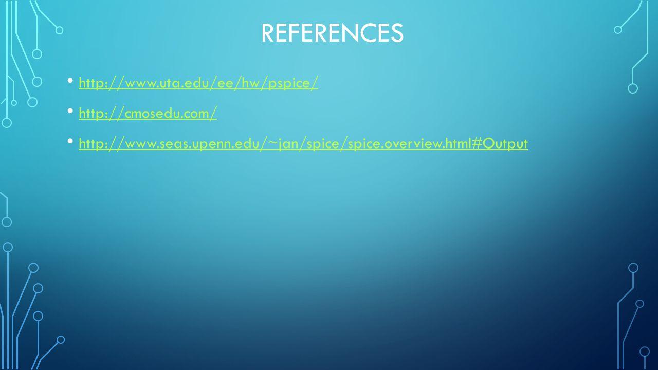 REFERENCES http://www.uta.edu/ee/hw/pspice/ http://cmosedu.com/ http://www.seas.upenn.edu/~jan/spice/spice.overview.html#Output