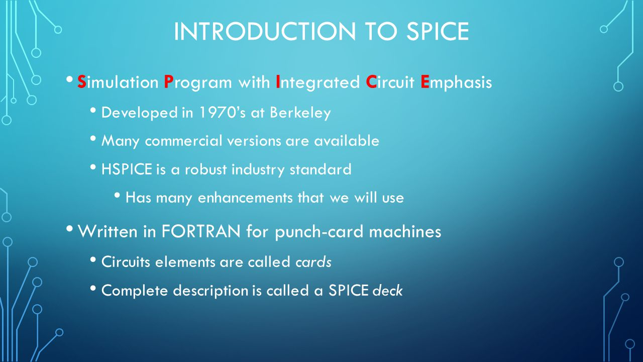 INTRODUCTION TO SPICE Simulation Program with Integrated Circuit Emphasis Developed in 1970's at Berkeley Many commercial versions are available HSPICE is a robust industry standard Has many enhancements that we will use Written in FORTRAN for punch-card machines Circuits elements are called cards Complete description is called a SPICE deck