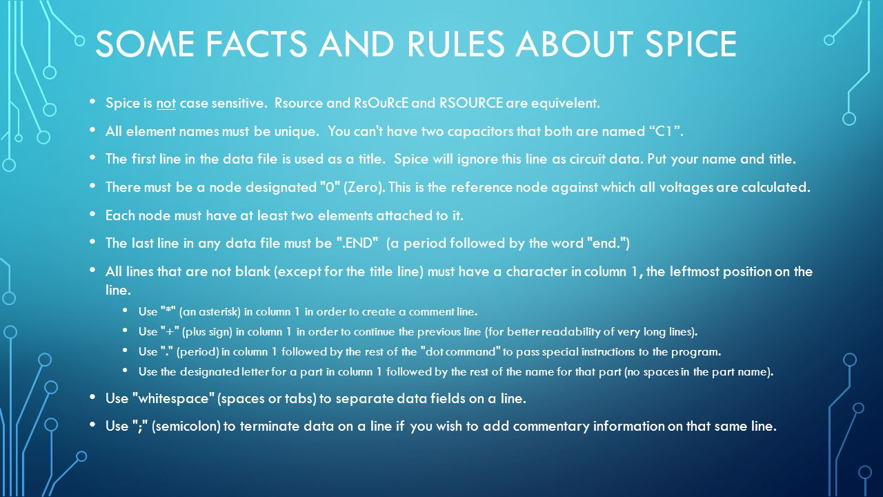SOME FACTS AND RULES ABOUT SPICE Spice is not case sensitive. Rsource and RsOuRcE and RSOURCE are equivelent. All element names must be unique. You ca