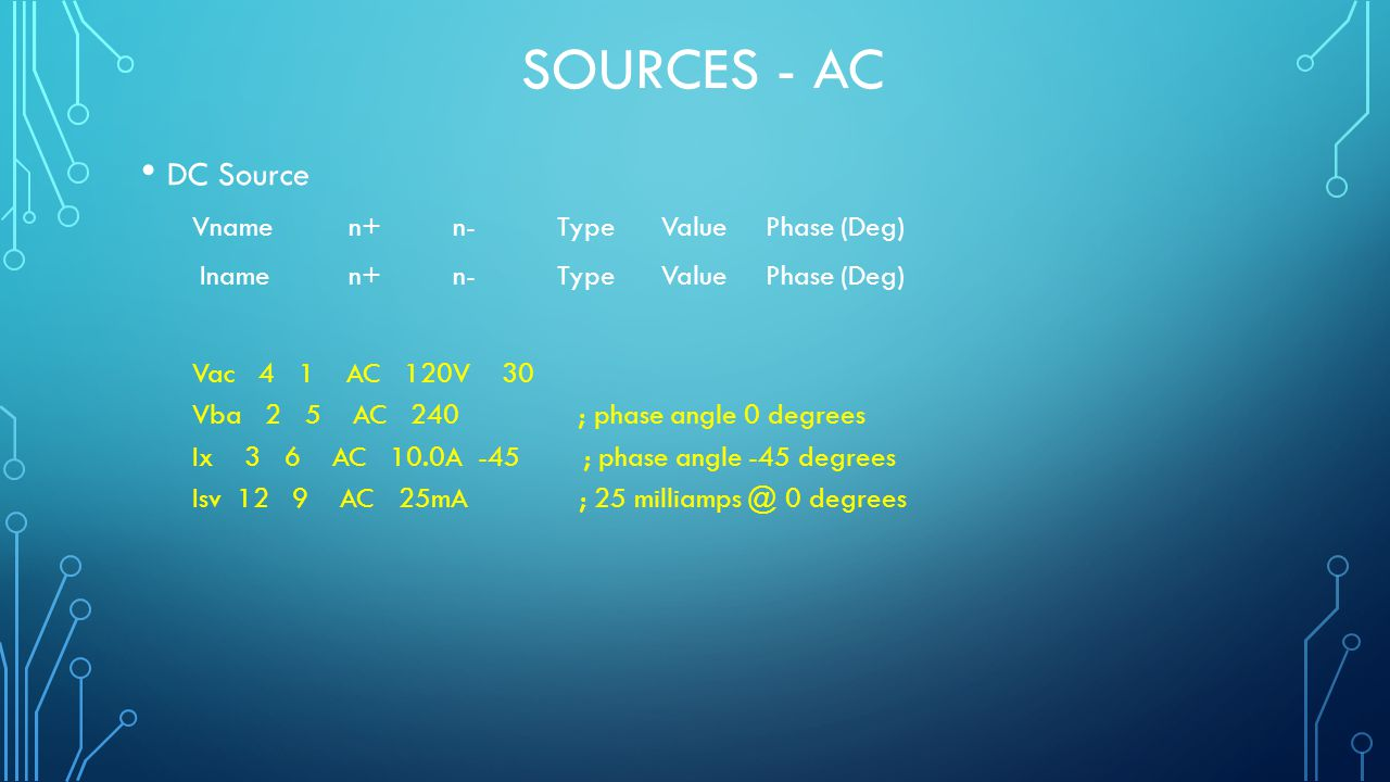 SOURCES - AC DC Source Vname n+ n-Type ValuePhase (Deg) Iname n+ n-Type ValuePhase (Deg) Vac 4 1 AC 120V 30 Vba 2 5 AC 240 ; phase angle 0 degrees Ix 3 6 AC 10.0A -45 ; phase angle -45 degrees Isv 12 9 AC 25mA ; 25 milliamps @ 0 degrees