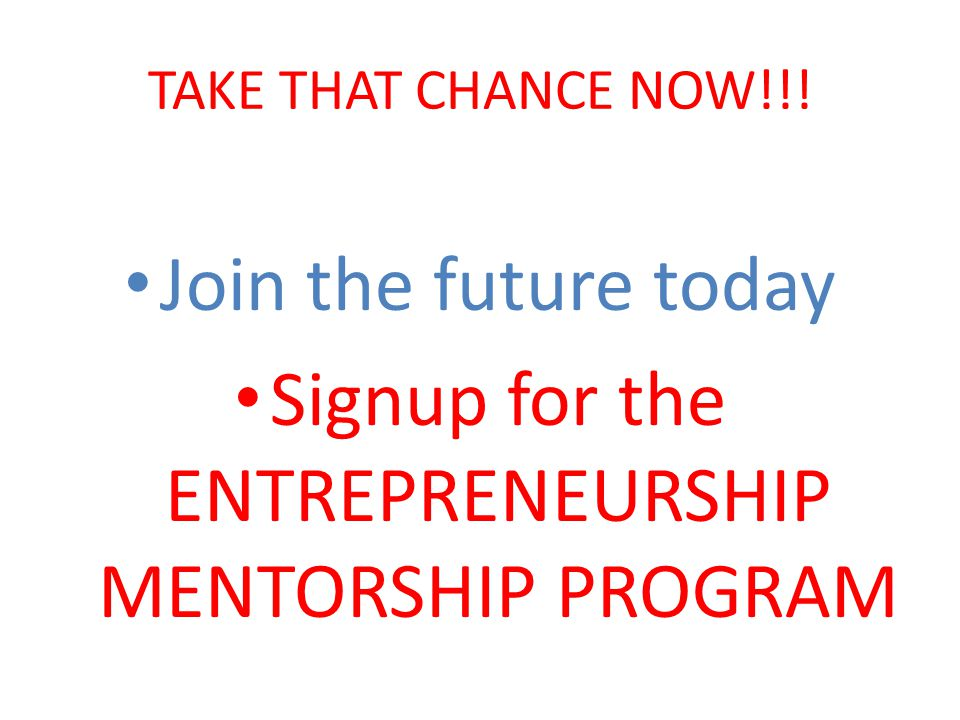 TAKE THAT CHANCE NOW!!! Join the future today Signup for the ENTREPRENEURSHIP MENTORSHIP PROGRAM