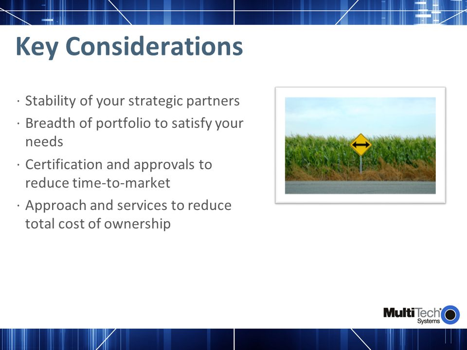 Key Considerations ∙Stability of your strategic partners ∙Breadth of portfolio to satisfy your needs ∙Certification and approvals to reduce time-to-ma