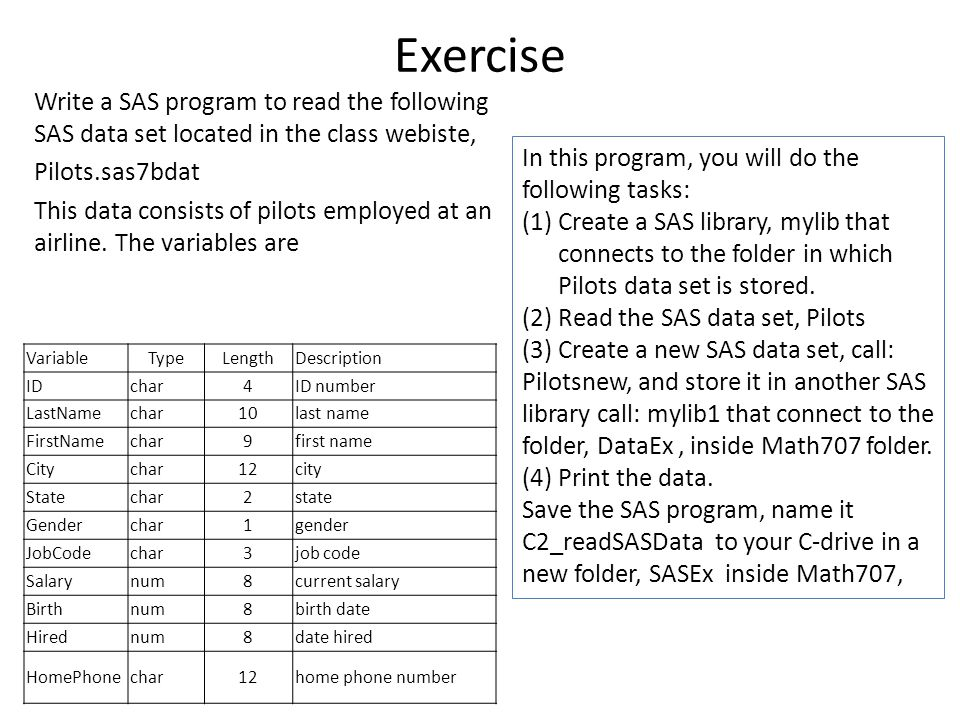 Exercise Write a SAS program to read the following SAS data set located in the class webiste, Pilots.sas7bdat This data consists of pilots employed at an airline.