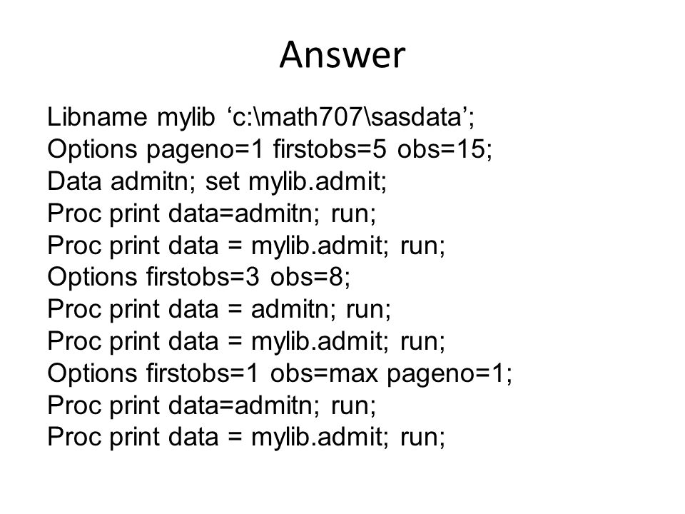Answer Libname mylib 'c:\math707\sasdata'; Options pageno=1 firstobs=5 obs=15; Data admitn; set mylib.admit; Proc print data=admitn; run; Proc print data = mylib.admit; run; Options firstobs=3 obs=8; Proc print data = admitn; run; Proc print data = mylib.admit; run; Options firstobs=1 obs=max pageno=1; Proc print data=admitn; run; Proc print data = mylib.admit; run;