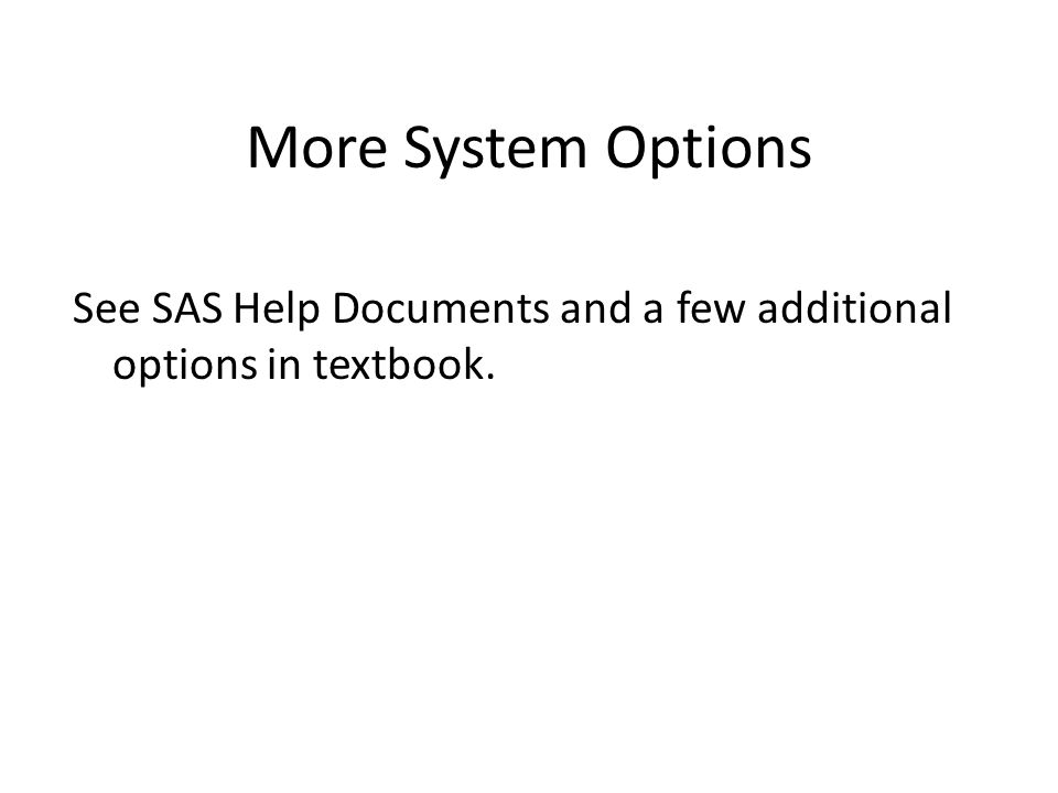 More System Options See SAS Help Documents and a few additional options in textbook.